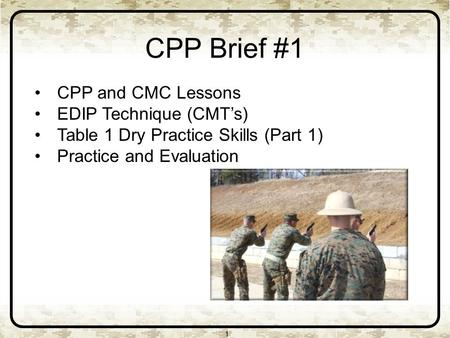CPP Brief #1 1 CPP and CMC Lessons EDIP Technique (CMT's) Table 1 Dry Practice Skills (Part 1) Practice and Evaluation.