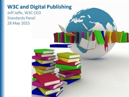 Digital Publishing W3C and Digital Publishing Jeff Jaffe, W3C CEO Standards Panel 28 May 2015.