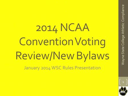 2014 NCAA Convention Voting Review/New Bylaws January 2014 WSC Rules Presentation 1 Wayne State College Athletic Compliance.