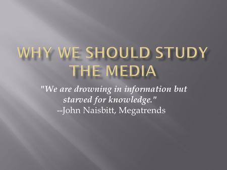 We are drowning in information but starved for knowledge. --John Naisbitt, Megatrends.
