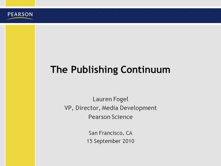 The Publishing Continuum Lauren Fogel VP, Director, Media Development Pearson Science San Francisco, CA 15 September 2010.