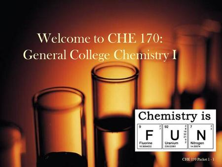 CHE 170 Packet 1 - 1 Welcome to CHE 170: General College Chemistry I.