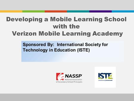 Sponsored By: International Society for Technology in Education (ISTE) Developing a Mobile Learning School with the Verizon Mobile Learning Academy.