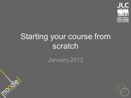 Starting your course from scratch January 2012. Outline Should already know Moodle basics Layout best practice Moodle course formats Using blocks Key.