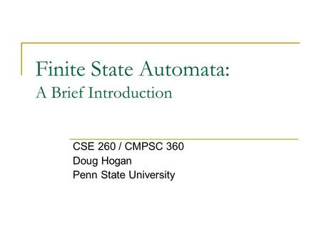 Finite State Automata: A Brief Introduction CSE 260 / CMPSC 360 Doug Hogan Penn State University.
