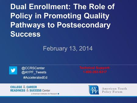 Dual Enrollment: The Role of Policy in Promoting Quality Pathways to Postsecondary Success February 13, 2014 Technical Support: