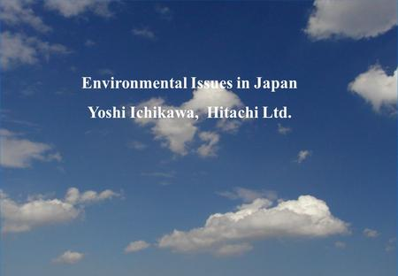 1 Environmental Issues in Japan Yoshi Ichikawa, Hitachi Ltd.