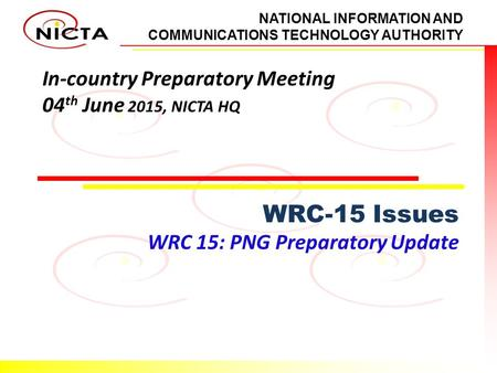 NATIONAL INFORMATION AND COMMUNICATIONS TECHNOLOGY AUTHORITY In-country Preparatory Meeting 04 th June 2015, NICTA HQ WRC-15 Issues WRC 15: PNG Preparatory.