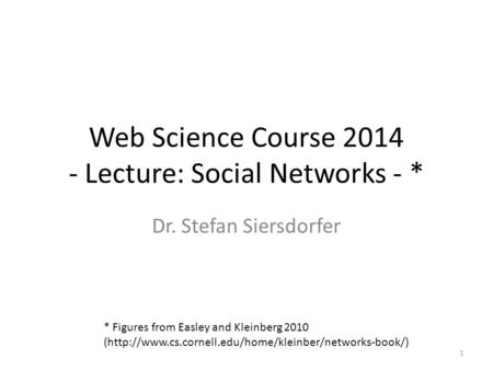 Web Science Course 2014 - Lecture: Social Networks - * Dr. Stefan Siersdorfer 1 * Figures from Easley and Kleinberg 2010 (http://www.cs.cornell.edu/home/kleinber/networks-book/)