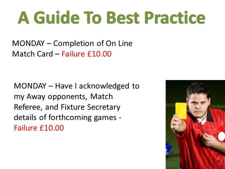 MONDAY – Completion of On Line Match Card – Failure £10.00 MONDAY – Have I acknowledged to my Away opponents, Match Referee, and Fixture Secretary details.