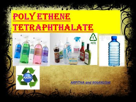 POLY ETHENE TETRAPHTHALATE ARPITHA and MAANUSHI. Polyethylene terephthalate, is a thermoplastic polymer resin of the polyester family and is used in synthetic.