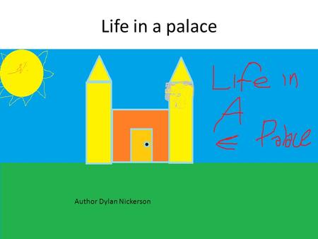 Life in a palace Author Dylan Nickerson. Life in a palace By Dylan Nickerson Illustrated by Dylan Nickerson.