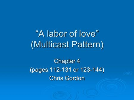 """A labor of love"" (Multicast Pattern) Chapter 4 (pages 112-131 or 123-144) Chris Gordon."