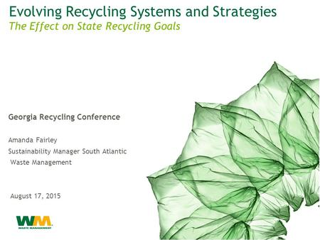 Evolving Recycling Systems and Strategies Georgia Recycling Conference Amanda Fairley Sustainability Manager South Atlantic ARea Waste Management August.