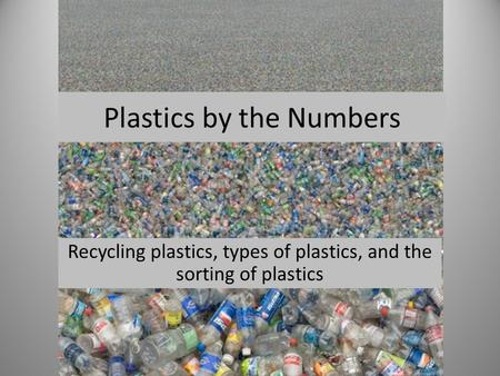 Plastics by the Numbers Recycling plastics, types of plastics, and the sorting of plastics.