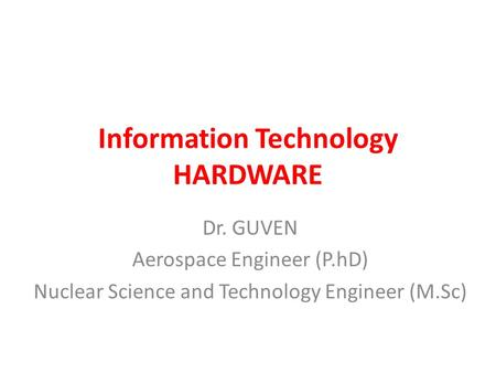 Information Technology HARDWARE Dr. GUVEN Aerospace Engineer (P.hD) Nuclear Science and Technology Engineer (M.Sc)