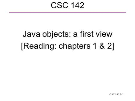 CSC 142 B 1 CSC 142 Java objects: a first view [Reading: chapters 1 & 2]