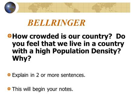 BELLRINGER How crowded is our country? Do you feel that we live in a country with a high Population Density? Why? Explain in 2 or more sentences. This.