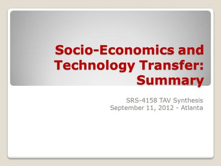 Socio-Economics and Technology Transfer: Summary SRS-4158 TAV Synthesis September 11, 2012 - Atlanta.