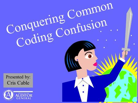 Conquering Common Coding Confusion Presented by: Cris Cable.