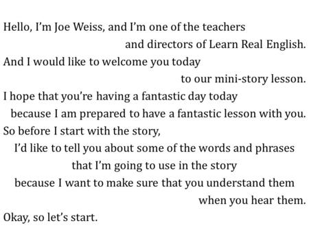 Hello, I'm Joe Weiss, and I'm one of the teachers and directors of Learn Real English. And I would like to welcome you today to our mini-story lesson.