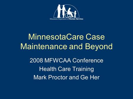 MinnesotaCare Case Maintenance and Beyond 2008 MFWCAA Conference Health Care Training Mark Proctor and Ge Her.
