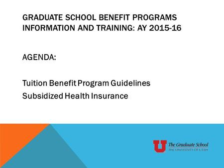 GRADUATE SCHOOL BENEFIT PROGRAMS INFORMATION AND TRAINING: AY 2015-16 AGENDA: Tuition Benefit Program Guidelines Subsidized Health Insurance.