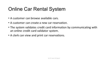 Online Car Rental System A customer can browse available cars. A customer can create a new car reservation. The system validates credit card information.