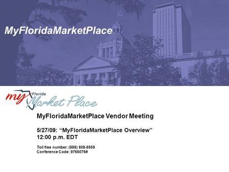"MyFloridaMarketPlace MyFloridaMarketPlace Vendor Meeting 5/27/09: ""MyFloridaMarketPlace Overview"" 12:00 p.m. EDT Toll free number: (888) 808-6959 Conference."