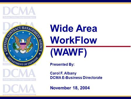 Wide Area WorkFlow (WAWF) Presented By: Carol F. Albany DCMA E-Business Directorate November 18, 2004.