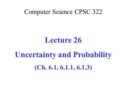 Computer Science CPSC 322 Lecture 26 Uncertainty and Probability (Ch. 6.1, 6.1.1, 6.1.3)