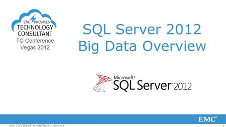 1 EMC CONFIDENTIAL—INTERNAL USE ONLY TC Conference Vegas 2012 SQL Server 2012 Big Data Overview.
