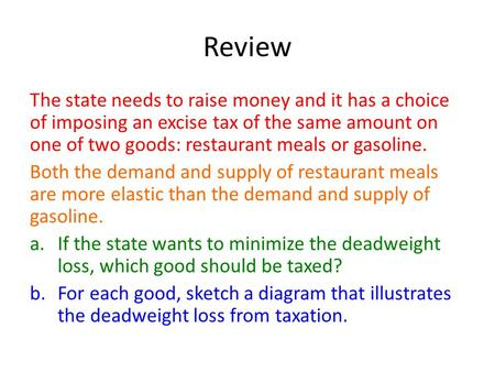 Review The state needs to raise money and it has a choice of imposing an excise tax of the same amount on one of two goods: restaurant meals or gasoline.