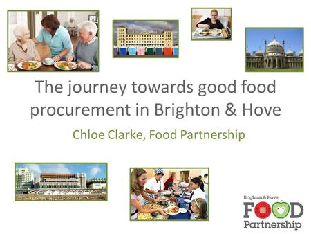 The journey towards good food procurement in Brighton & Hove Chloe Clarke, Food Partnership.