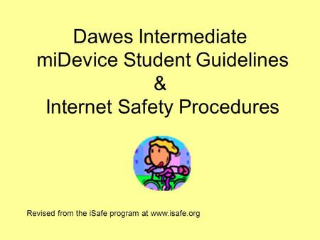 Dawes Intermediate miDevice Student Guidelines & Internet Safety Procedures Revised from the iSafe program at www.isafe.org.