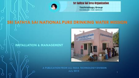 SRI SATHYA SAI NATIONAL PURE DRINKING WATER MISSION INSTALLATION & MANAGEMENT 1 A PUBLICATION FROM ALL INDIA TECHNOLOGY DIVISION July 2015.