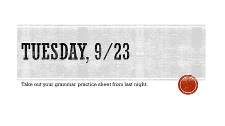 Take out your grammar practice sheet from last night.
