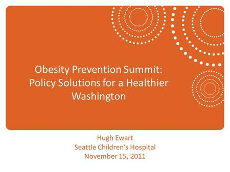 Obesity Prevention Summit: Policy Solutions for a Healthier Washington Hugh Ewart Seattle Children's Hospital November 15, 2011.