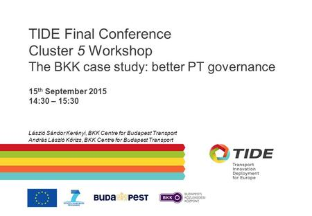 TIDE Final Conference Cluster 5 Workshop The BKK case study: better PT governance 15 th September 2015 14:30 – 15:30 László Sándor Kerényi, BKK Centre.