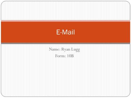 Name: Ryan Lugg Form: 10B E-Mail. How can businesses make use of email. (P) Email can be a very useful tool, it can be very cost effective and efficient.