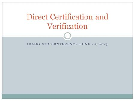 IDAHO SNA CONFERENCE JUNE 18, 2013 Direct Certification and Verification.