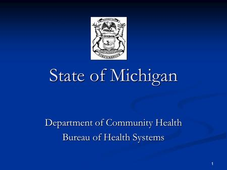1 State of Michigan Department of Community Health Bureau of Health Systems.