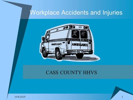 1 10/6/2015 Workplace Accidents and Injuries CASS COUNTY HHVS.