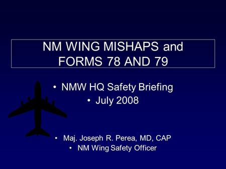 NM WING MISHAPS and FORMS 78 AND 79 NMW HQ Safety Briefing July 2008 Maj. Joseph R. Perea, MD, CAP NM Wing Safety Officer.