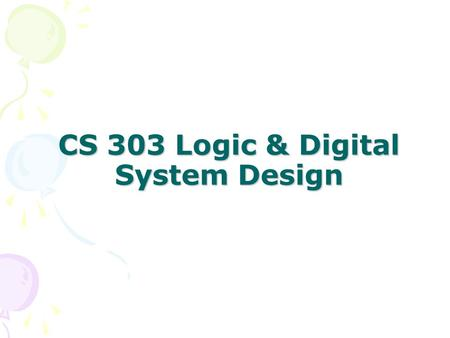 CS 303 Logic & Digital System Design. Logic & Digital System Design Examles of Usage –Vending Machines –Communication System –μ-Processors –Traffic controls.