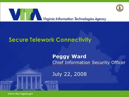 1 www.vita.virginia.gov Secure Telework Connectivity Peggy Ward Chief Information Security Officer July 22, 2008 www.vita.virginia.gov 1.