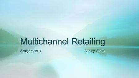 Multichannel Retailing Assignment 1 Ashley Gann. Store Channel A location where consumers can literally walk in, see the product, and purchase it right.