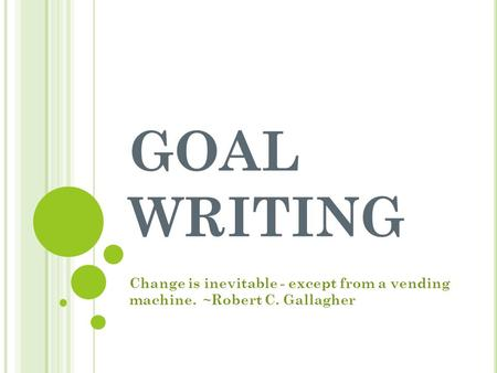 GOAL WRITING Change is inevitable - except from a vending machine. ~Robert C. Gallagher.