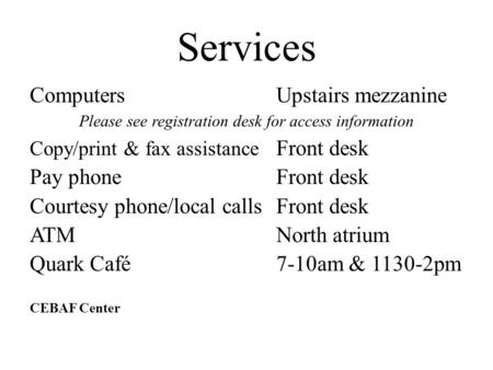 Services ComputersUpstairs mezzanine Please see registration desk for access information Copy/print & fax assistance Front desk Pay phoneFront desk Courtesy.