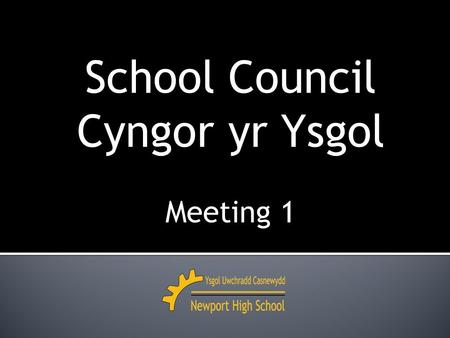 School Council Cyngor yr Ysgol Meeting 1. 2014 – 2015 Meeting 1 Monday 13th October.